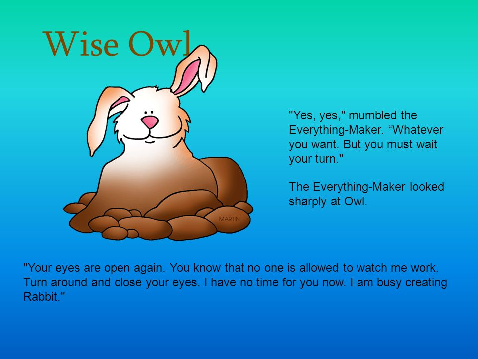 Wise Owl Yes, yes, mumbled the Everything-Maker. Whatever you want. But you must wait your turn.