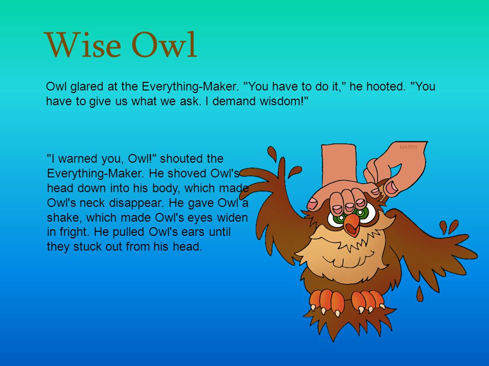 Wise Owl Owl glared at the Everything-Maker. You have to do it, he hooted. You have to give us what we ask. I demand wisdom!