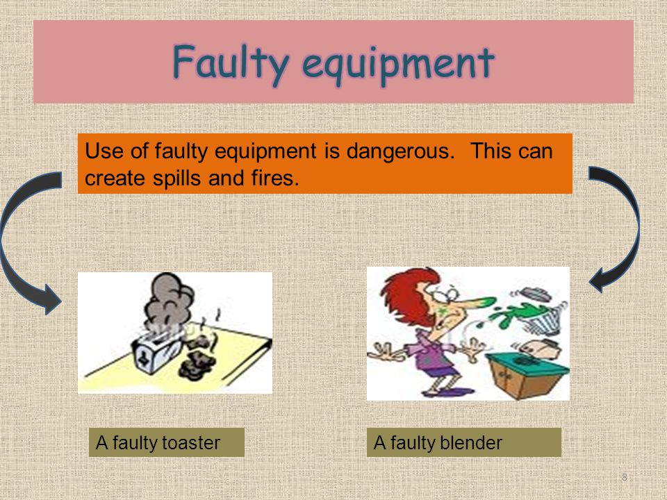 Faulty equipment Use of faulty equipment is dangerous. This can create spills and fires. A faulty toaster.