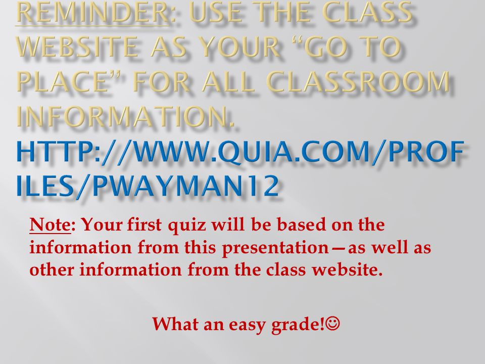 Reminder: Use the class website as your go to place for all classroom information. http://www.quia.com/profiles/pwayman12