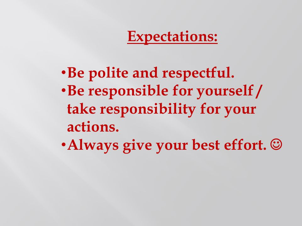 Expectations: Be polite and respectful. Be responsible for yourself / take responsibility for your actions.