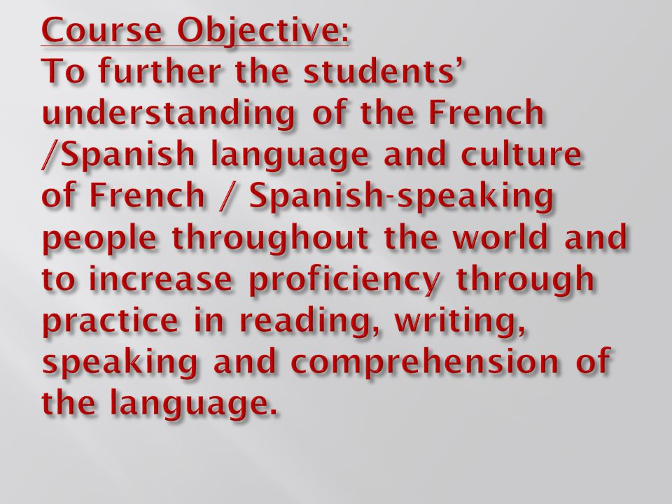 Course Objective: To further the students' understanding of the French /Spanish language and culture of French / Spanish-speaking people throughout the world and to increase proficiency through practice in reading, writing, speaking and comprehension of the language.