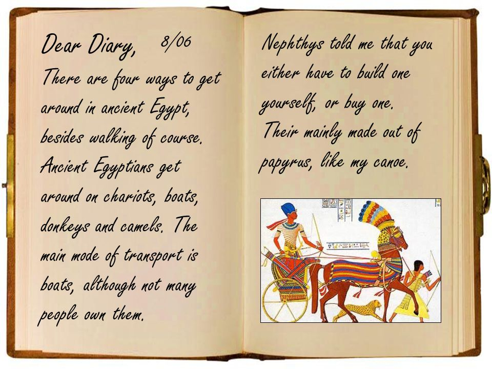 Dear Diary, 8/06. Nephthys told me that you either have to build one yourself, or buy one. Their mainly made out of papyrus, like my canoe.