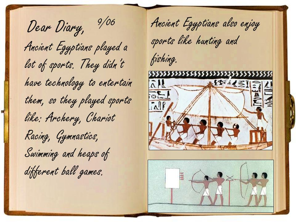 Dear Diary, 9/06. Ancient Egyptians also enjoy sports like hunting and fishing.