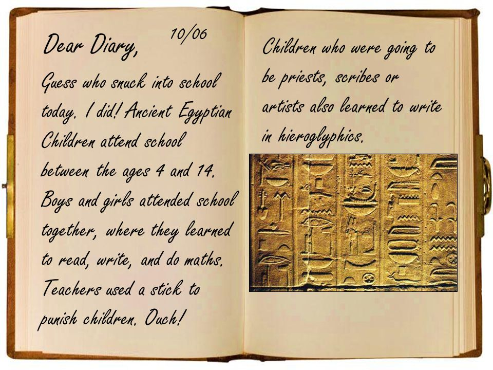 Dear Diary, 10/06. Children who were going to be priests, scribes or artists also learned to write in hieroglyphics.