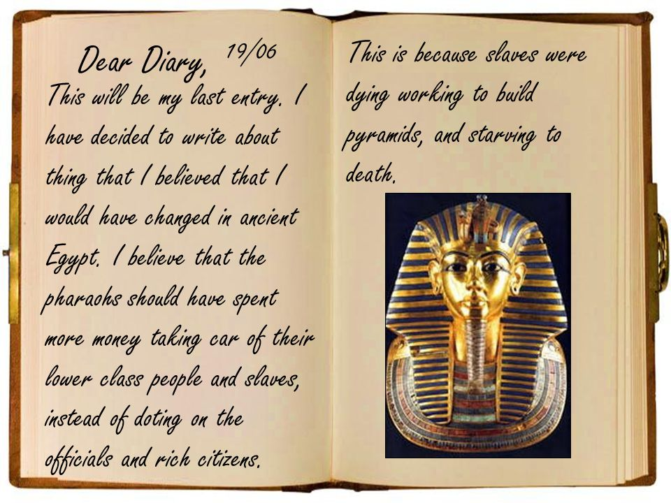 Dear Diary, 19/06. This is because slaves were dying working to build pyramids, and starving to death.