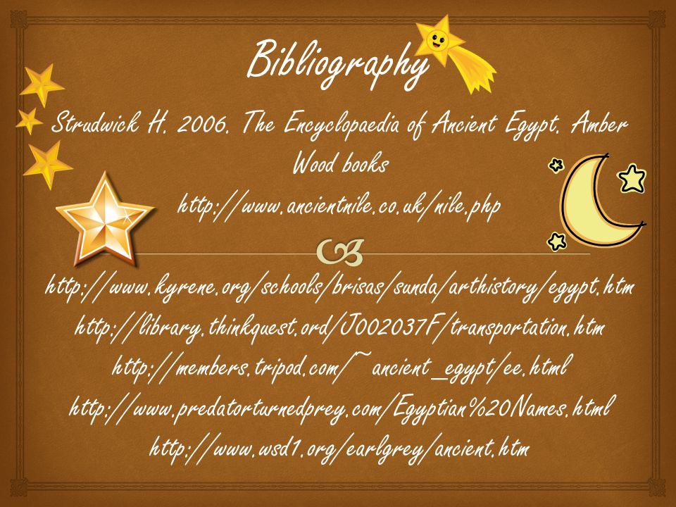 Bibliography Strudwick H. 2006. The Encyclopaedia of Ancient Egypt. Amber Wood books. http://www.ancientnile.co.uk/nile.php.