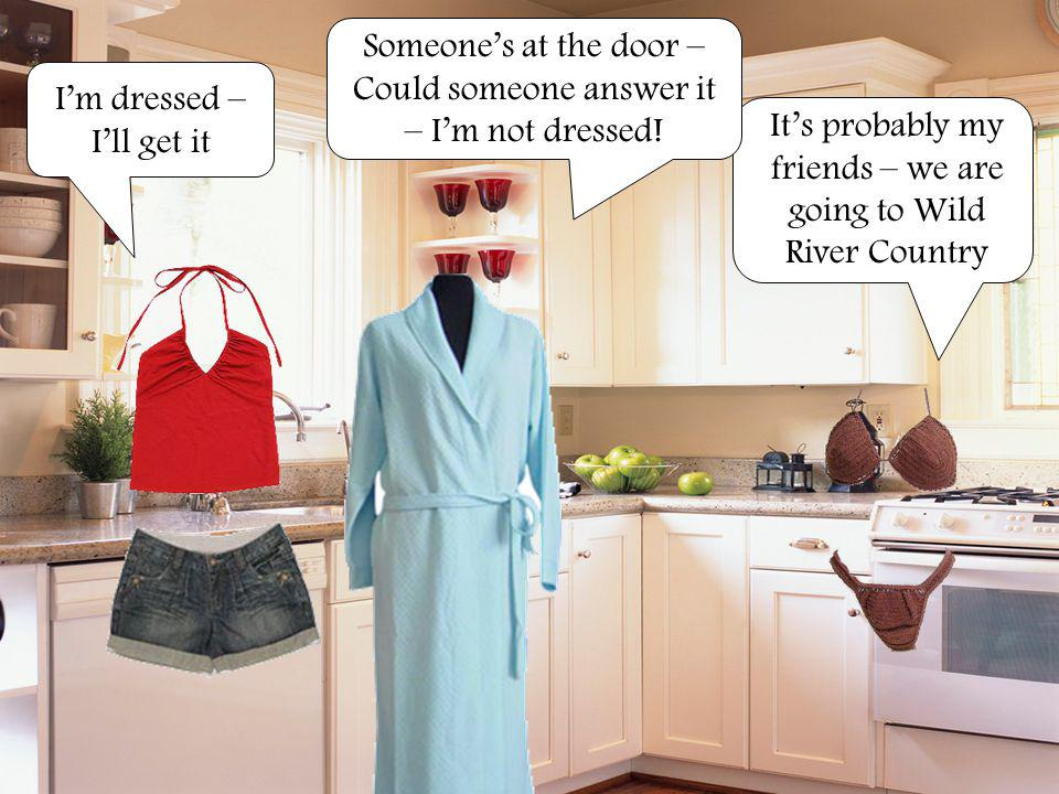 Someone's at the door – Could someone answer it – I'm not dressed!