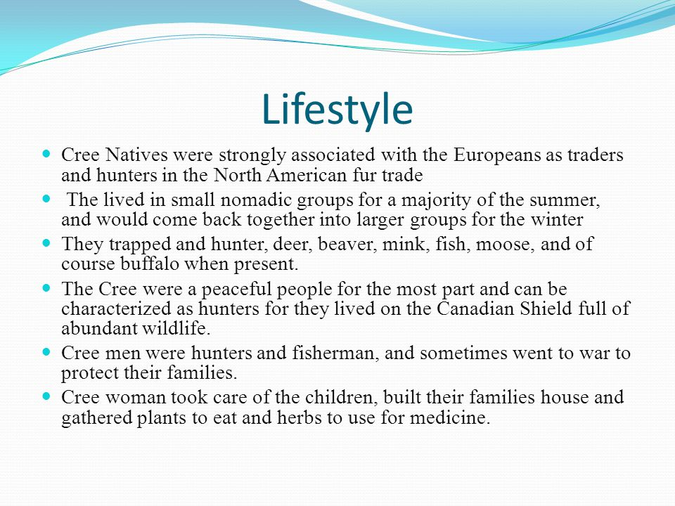 Lifestyle Cree Natives were strongly associated with the Europeans as traders and hunters in the North American fur trade.