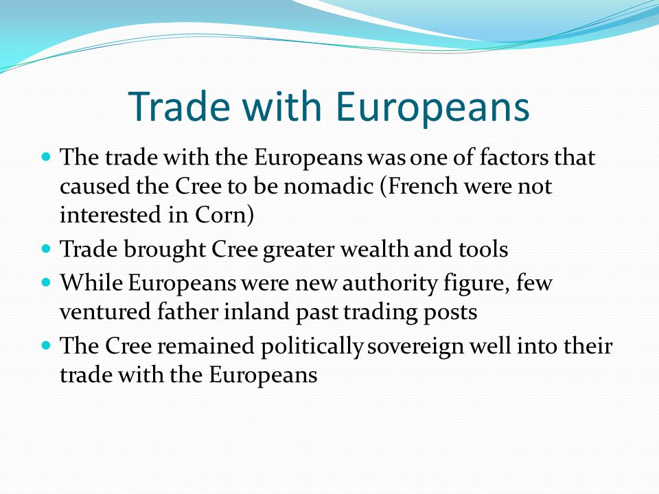 Trade with Europeans The trade with the Europeans was one of factors that caused the Cree to be nomadic (French were not interested in Corn)