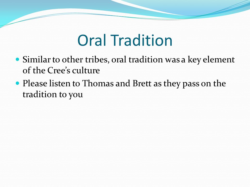 Oral Tradition Similar to other tribes, oral tradition was a key element of the Cree's culture.