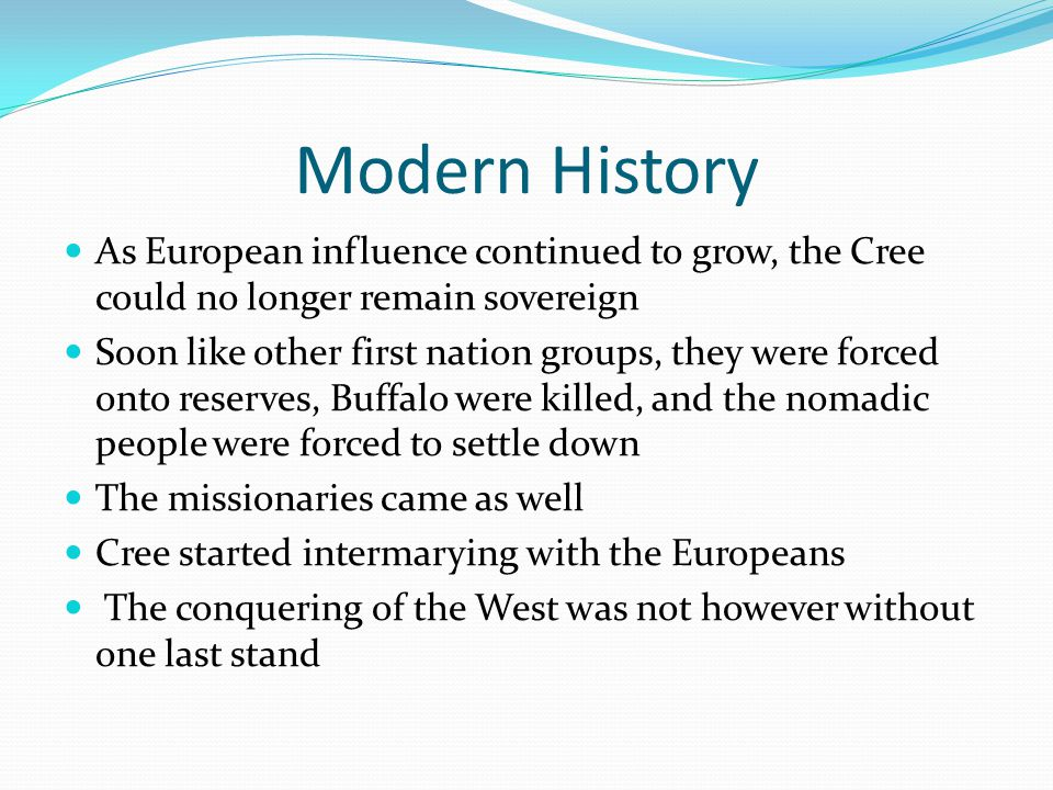 Modern History As European influence continued to grow, the Cree could no longer remain sovereign.