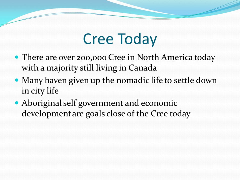 Cree Today There are over 200,ooo Cree in North America today with a majority still living in Canada.
