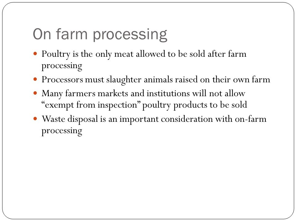 On farm processing Poultry is the only meat allowed to be sold after farm processing. Processors must slaughter animals raised on their own farm.