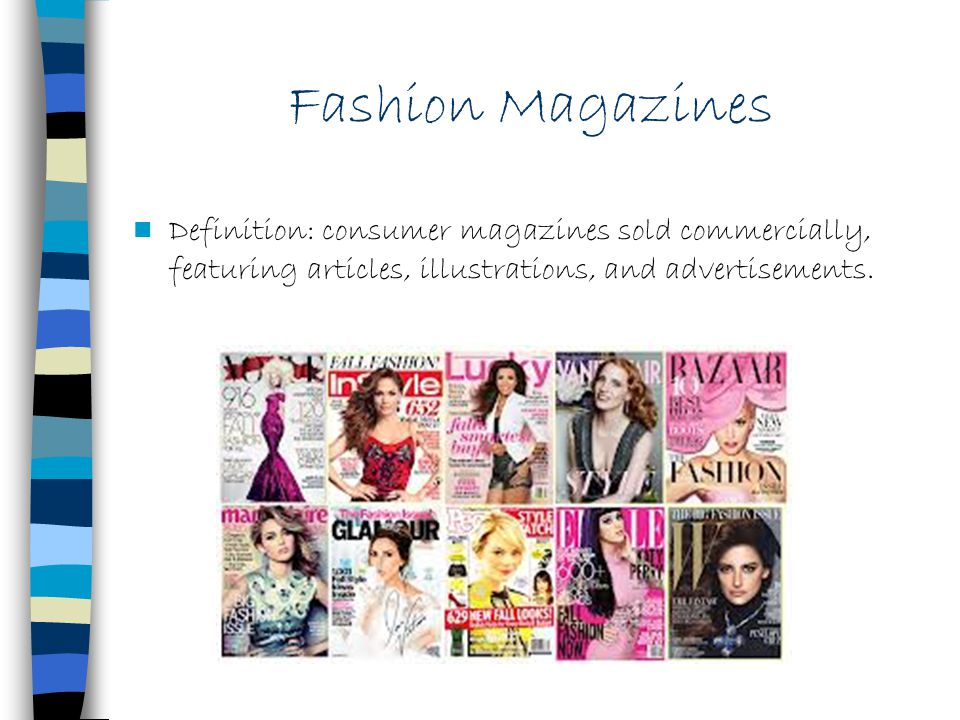 Fashion Magazines Definition: consumer magazines sold commercially, featuring articles, illustrations, and advertisements.