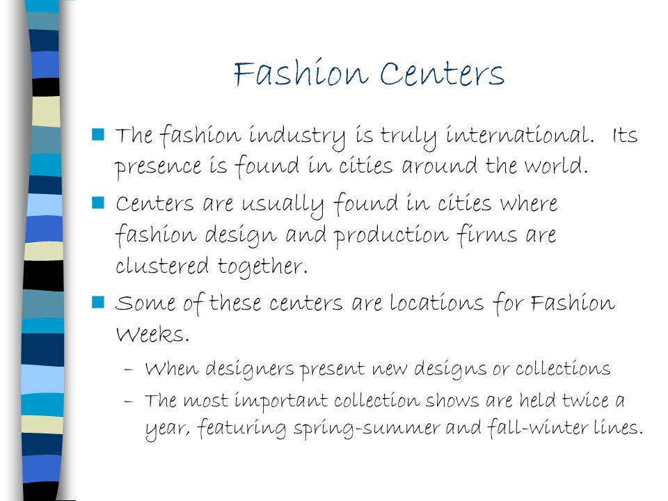 Fashion Centers The fashion industry is truly international. Its presence is found in cities around the world.