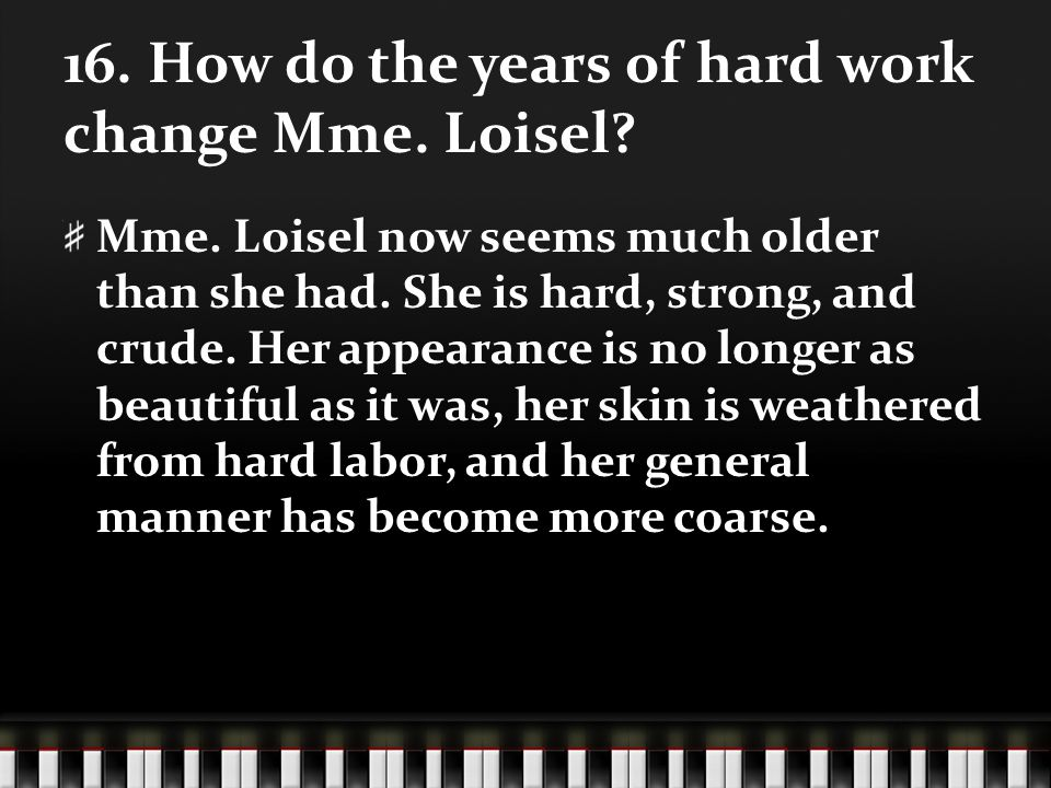 16. How do the years of hard work change Mme. Loisel