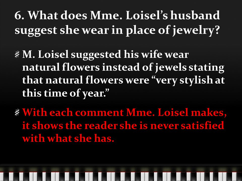 6. What does Mme. Loisel's husband suggest she wear in place of jewelry