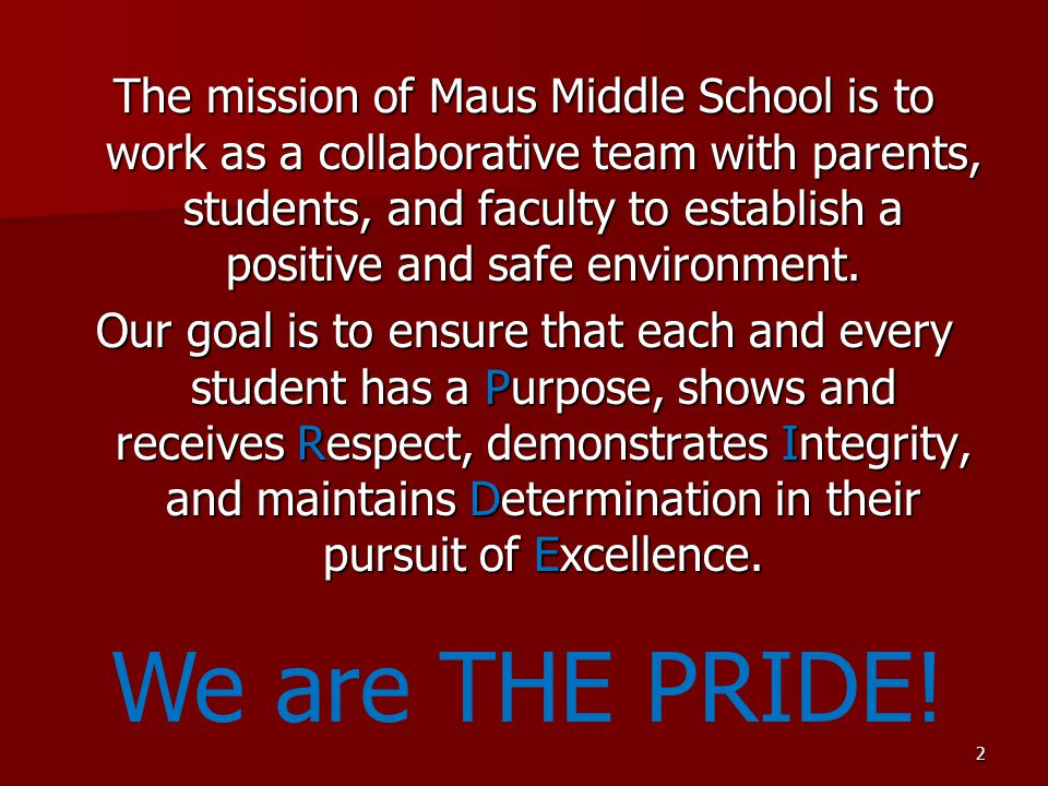 The mission of Maus Middle School is to work as a collaborative team with parents, students, and faculty to establish a positive and safe environment. Our goal is to ensure that each and every student has a Purpose, shows and receives Respect, demonstrates Integrity, and maintains Determination in their pursuit of Excellence.