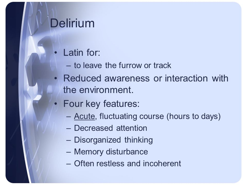 Delirium Latin for: to leave the furrow or track. Reduced awareness or interaction with the environment.