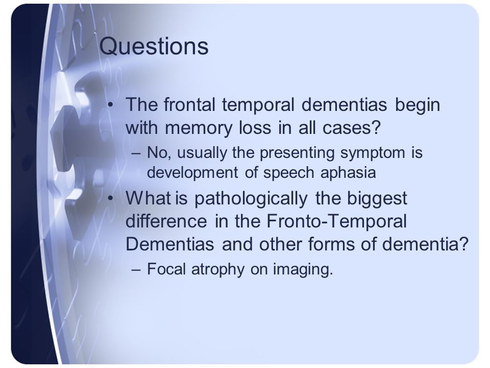Questions The frontal temporal dementias begin with memory loss in all cases No, usually the presenting symptom is development of speech aphasia.