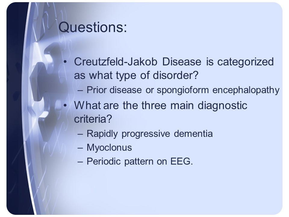 Questions: Creutzfeld-Jakob Disease is categorized as what type of disorder Prior disease or spongioform encephalopathy.