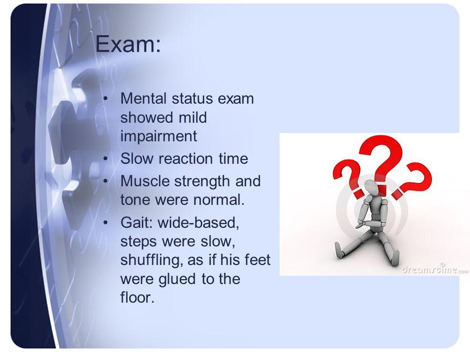 Exam: Mental status exam showed mild impairment Slow reaction time