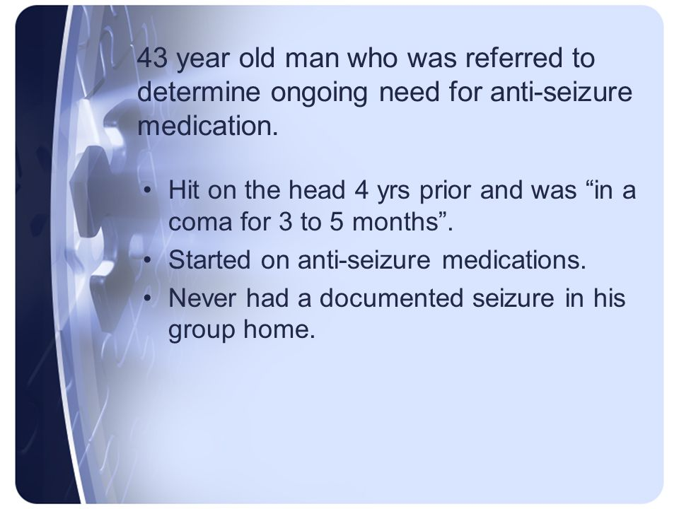 43 year old man who was referred to determine ongoing need for anti-seizure medication.