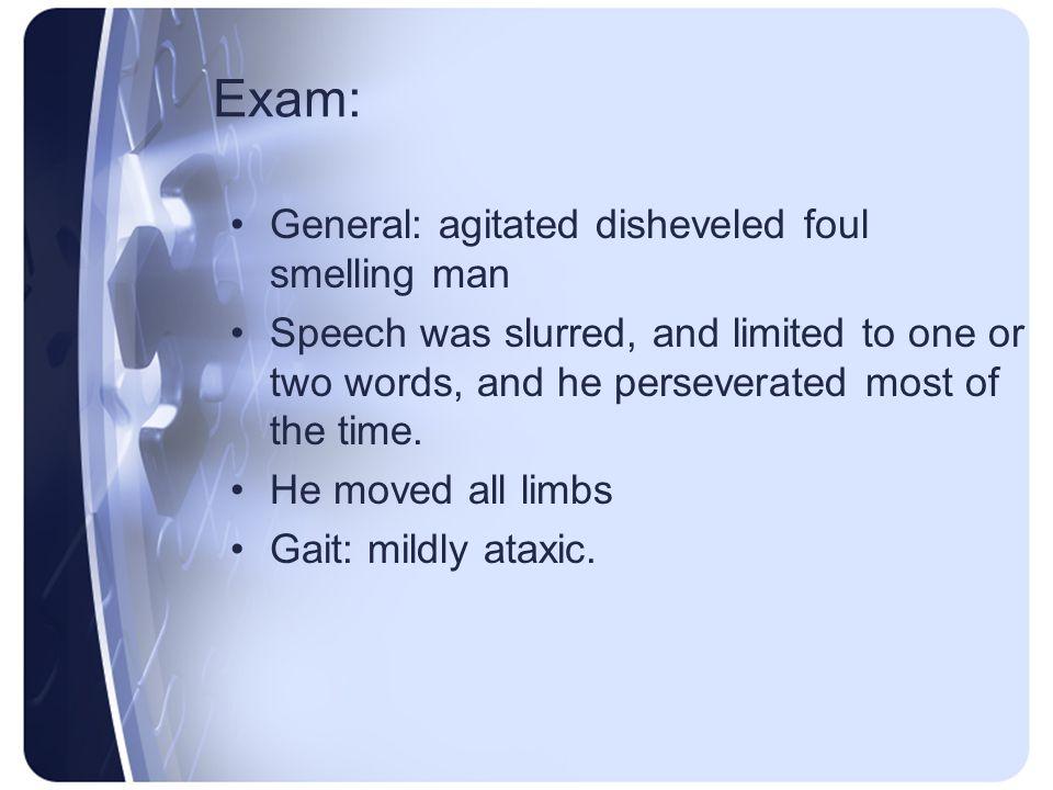 Exam: General: agitated disheveled foul smelling man