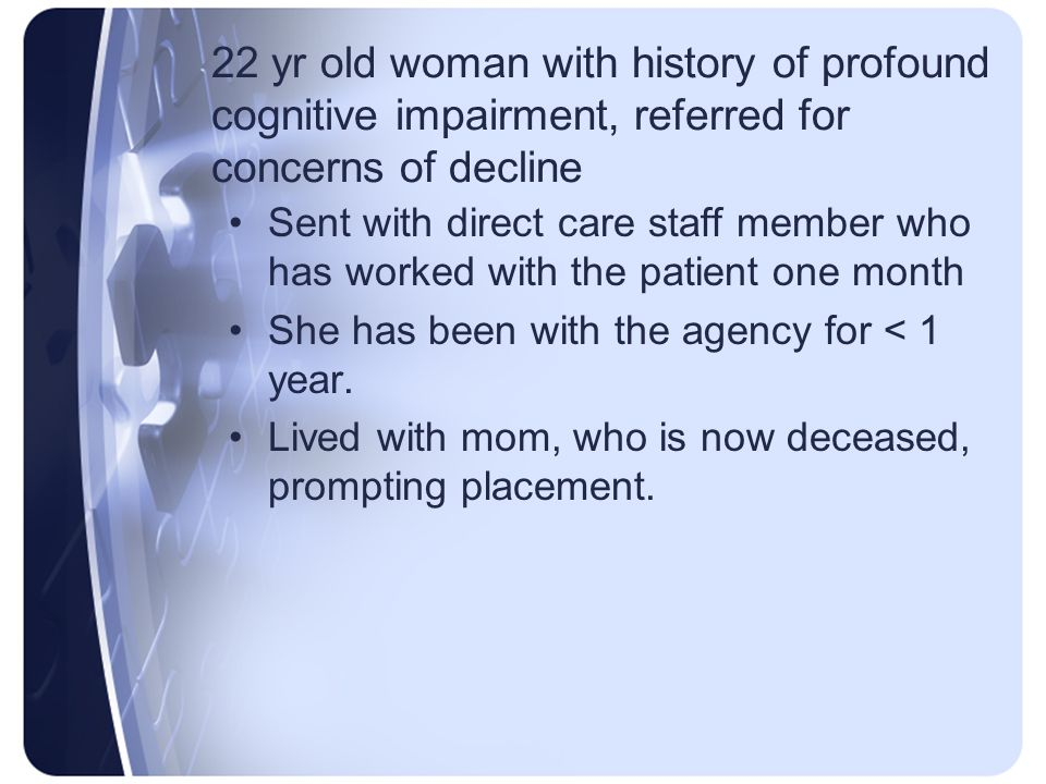 22 yr old woman with history of profound cognitive impairment, referred for concerns of decline