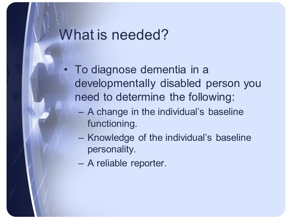 What is needed To diagnose dementia in a developmentally disabled person you need to determine the following: