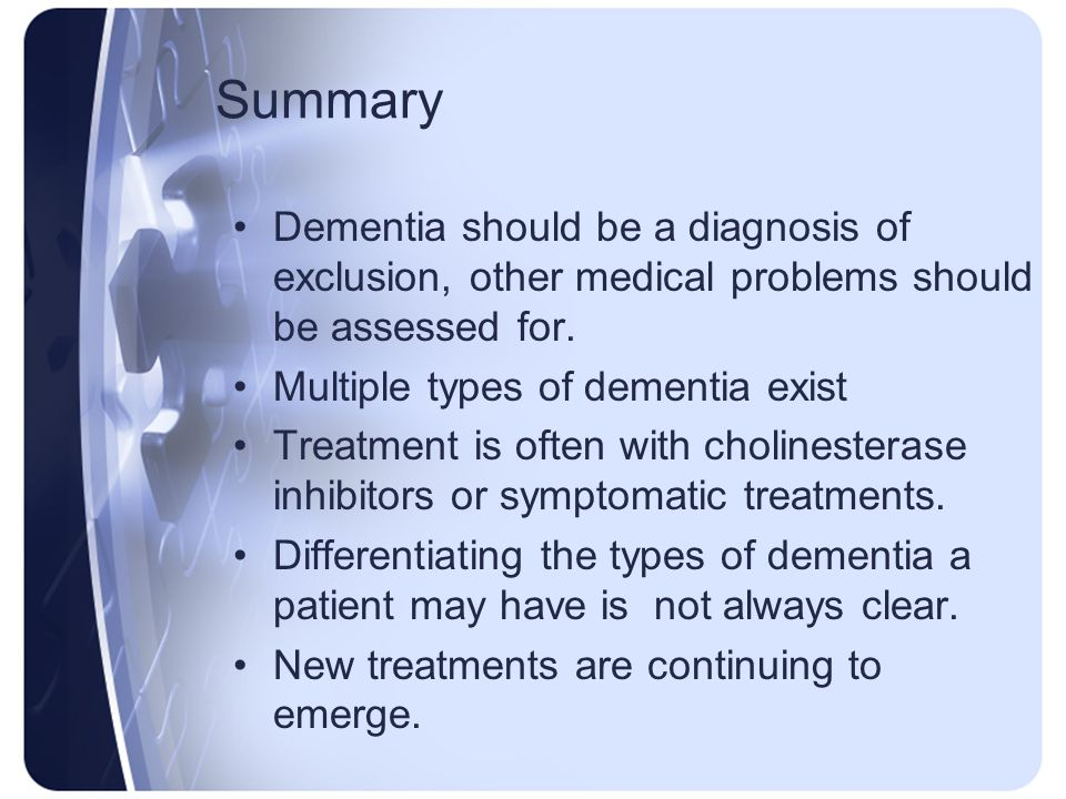 Summary Dementia should be a diagnosis of exclusion, other medical problems should be assessed for.