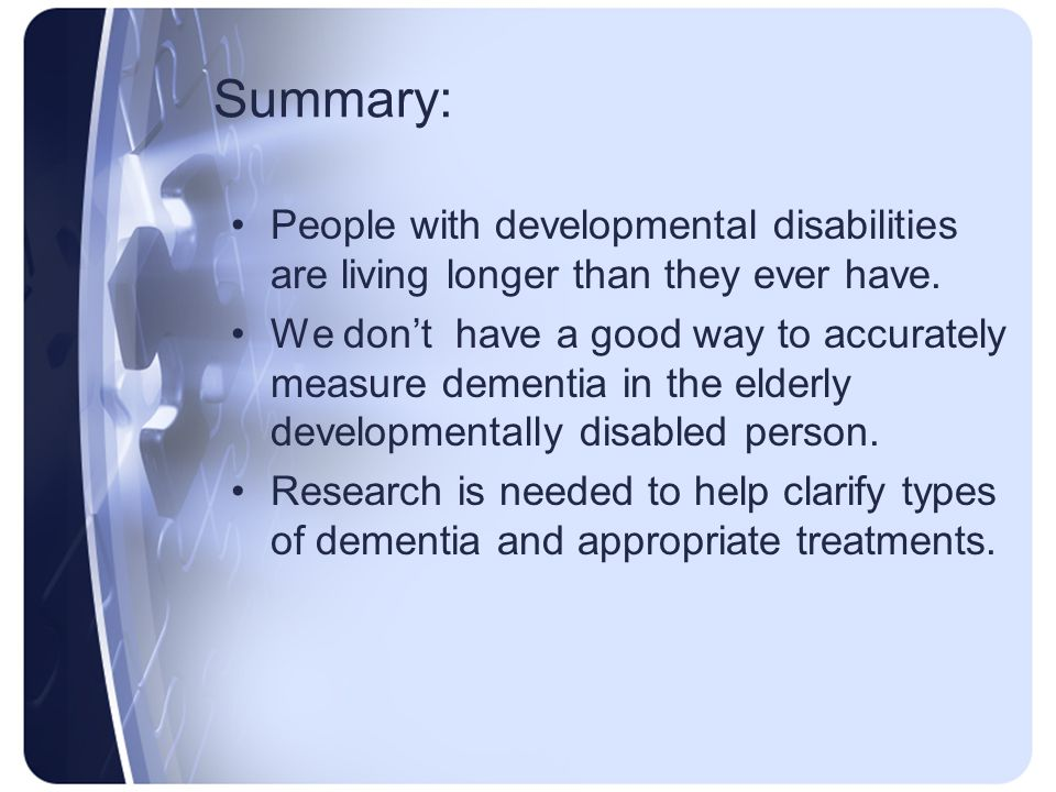 Summary: People with developmental disabilities are living longer than they ever have.