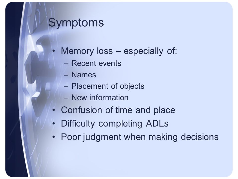 Symptoms Memory loss – especially of: Confusion of time and place