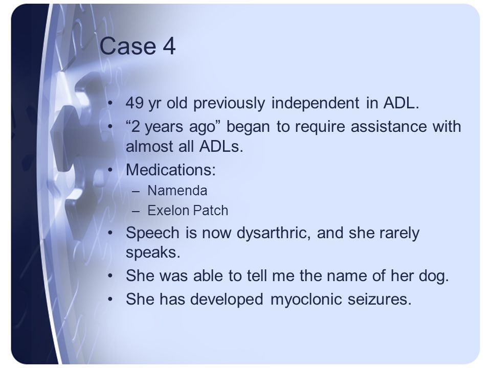 Case 4 49 yr old previously independent in ADL.