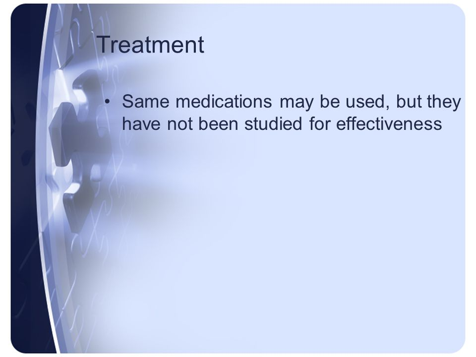 Treatment Same medications may be used, but they have not been studied for effectiveness