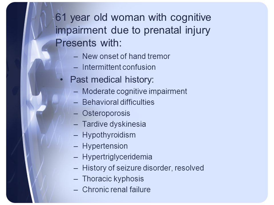 61 year old woman with cognitive impairment due to prenatal injury Presents with: