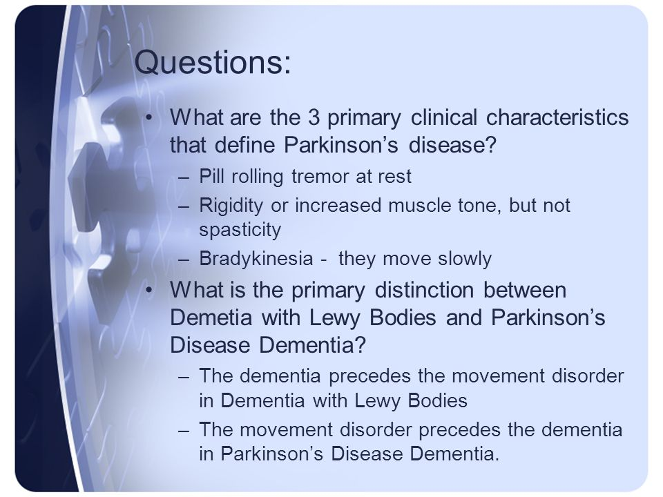 Questions: What are the 3 primary clinical characteristics that define Parkinson's disease Pill rolling tremor at rest.
