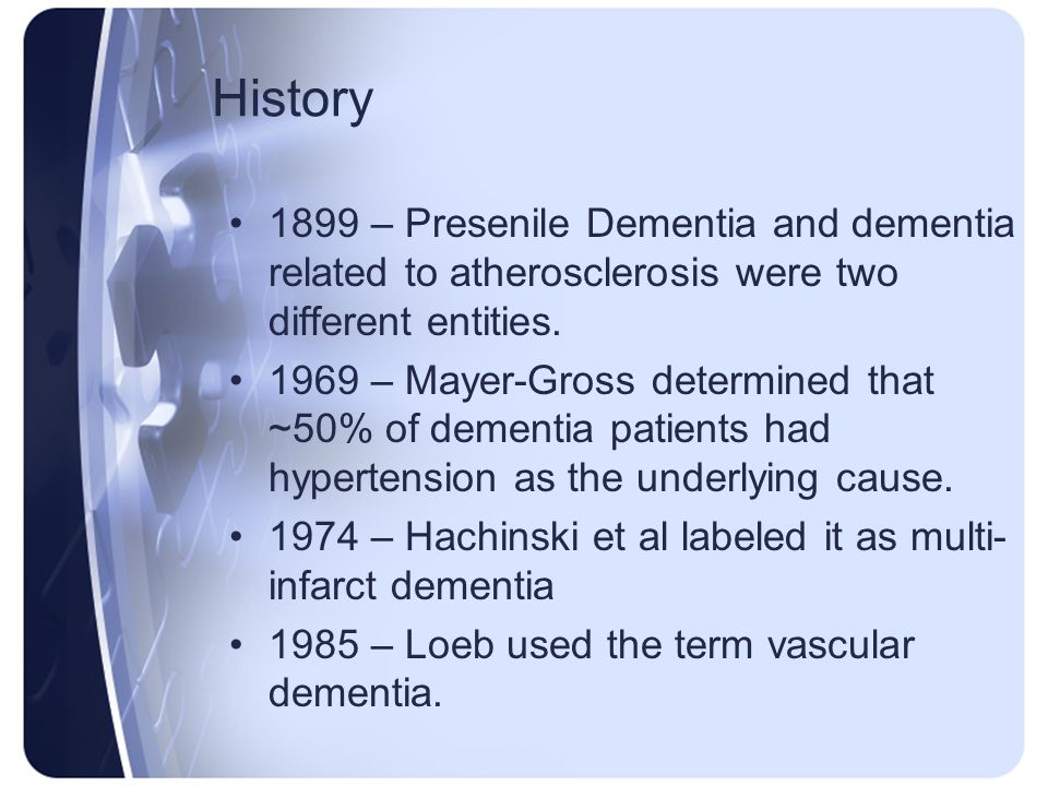 History 1899 – Presenile Dementia and dementia related to atherosclerosis were two different entities.