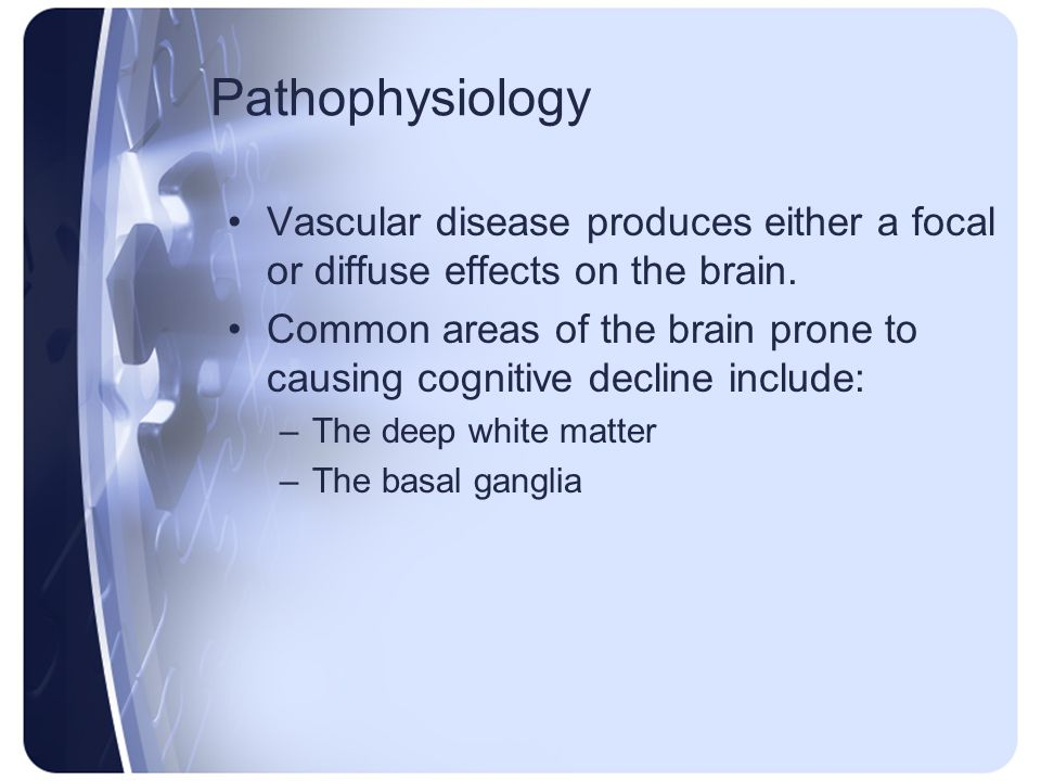Pathophysiology Vascular disease produces either a focal or diffuse effects on the brain.
