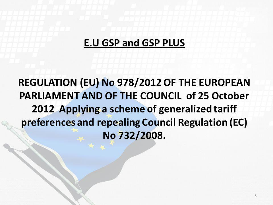 E.U GSP and GSP PLUS REGULATION (EU) No 978/2012 OF THE EUROPEAN PARLIAMENT AND OF THE COUNCIL of 25 October 2012 Applying a scheme of generalized tariff preferences and repealing Council Regulation (EC) No 732/2008.