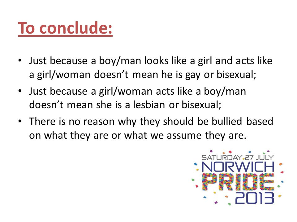 To conclude: Just because a boy/man looks like a girl and acts like a girl/woman doesn't mean he is gay or bisexual;