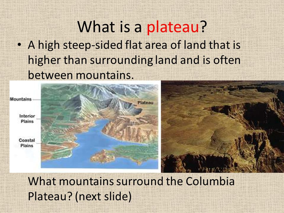 What is a plateau A high steep-sided flat area of land that is higher than surrounding land and is often between mountains.