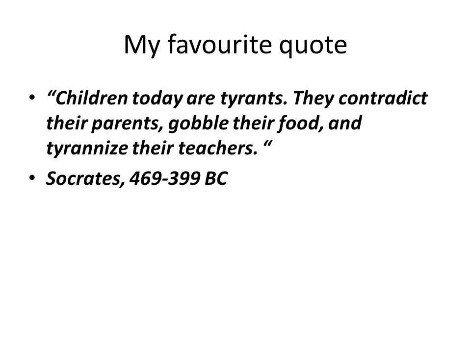 My favourite quote Children today are tyrants. They contradict their parents, gobble their food, and tyrannize their teachers.