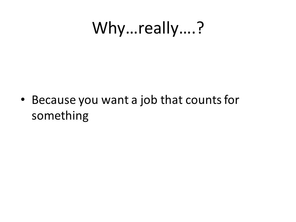 Why…really…. Because you want a job that counts for something