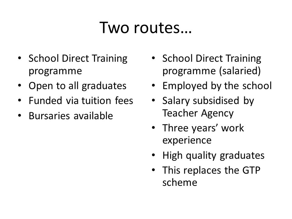 Two routes… School Direct Training programme Open to all graduates