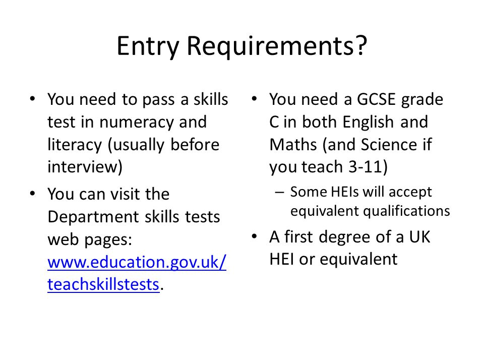 Entry Requirements You need to pass a skills test in numeracy and literacy (usually before interview)