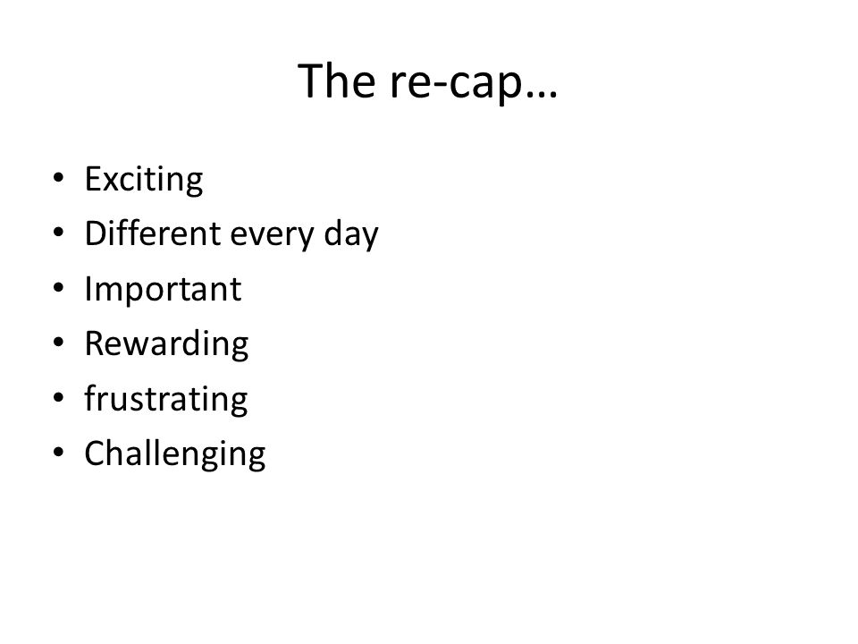 The re-cap… Exciting Different every day Important Rewarding