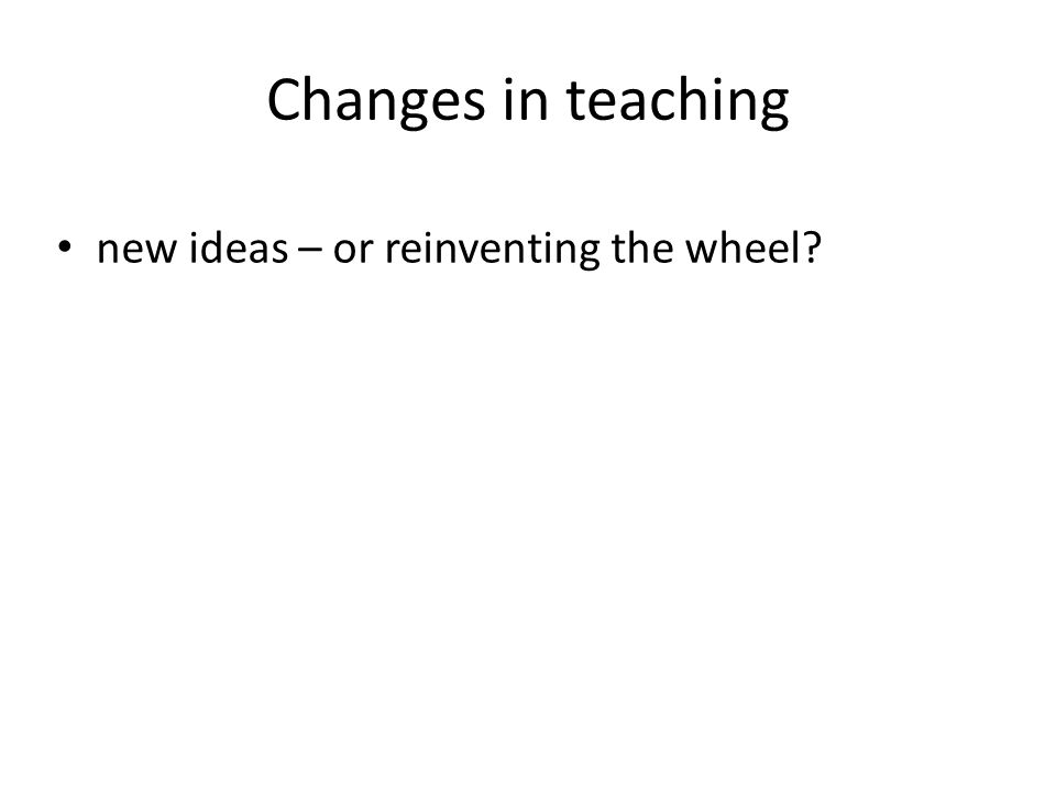 Changes in teaching new ideas – or reinventing the wheel
