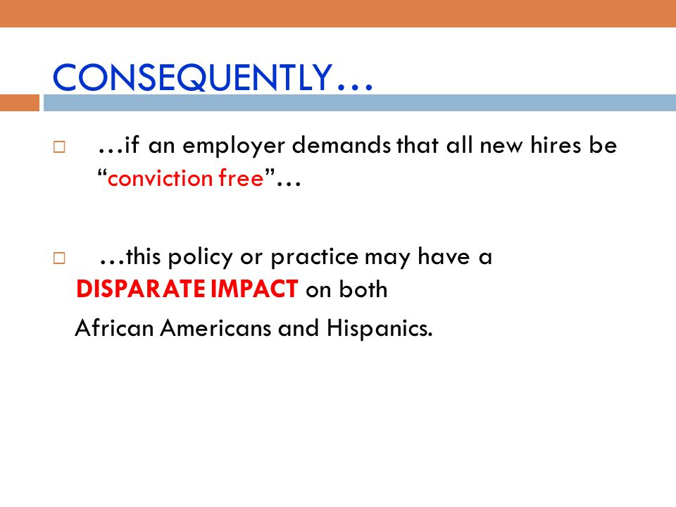 CONSEQUENTLY… …if an employer demands that all new hires be conviction free … …this policy or practice may have a DISPARATE IMPACT on both.
